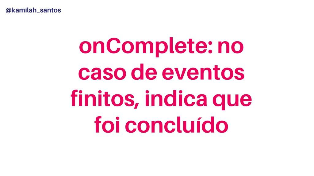 @kamilah_santos onComplete: no caso de eventos ...