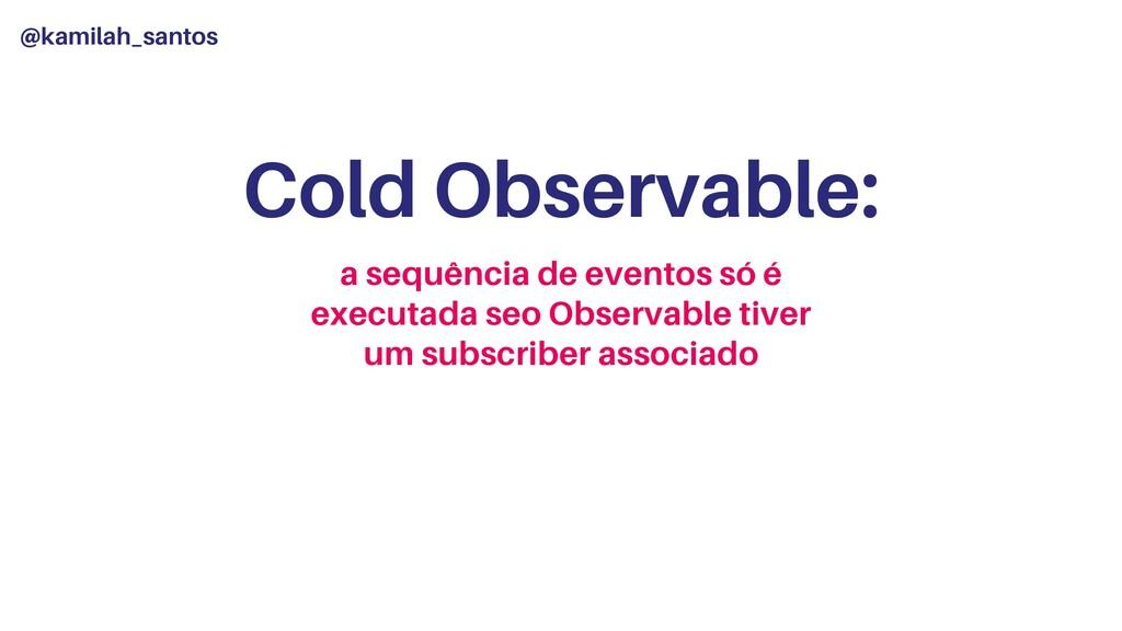 @kamilah_santos Cold Observable: a sequência de...