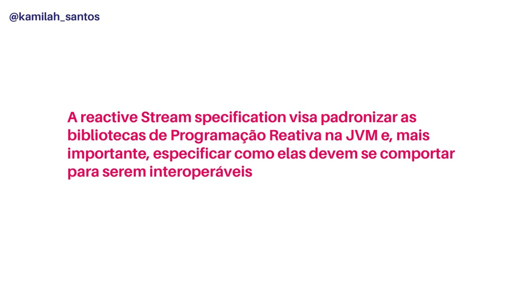 @kamilah_santos A reactive Stream specification...
