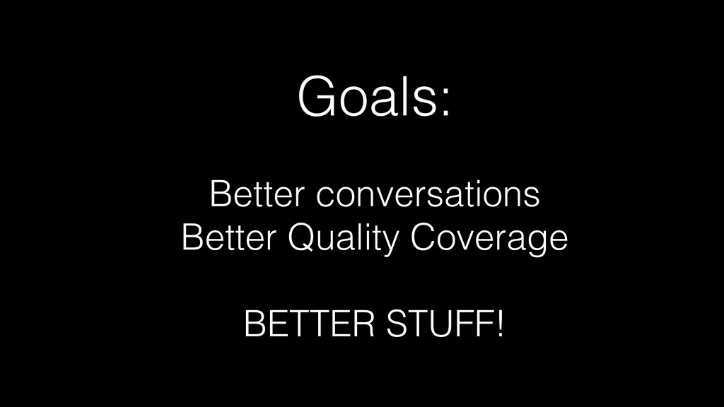 Goals: Better conversations Better Quality Cove...