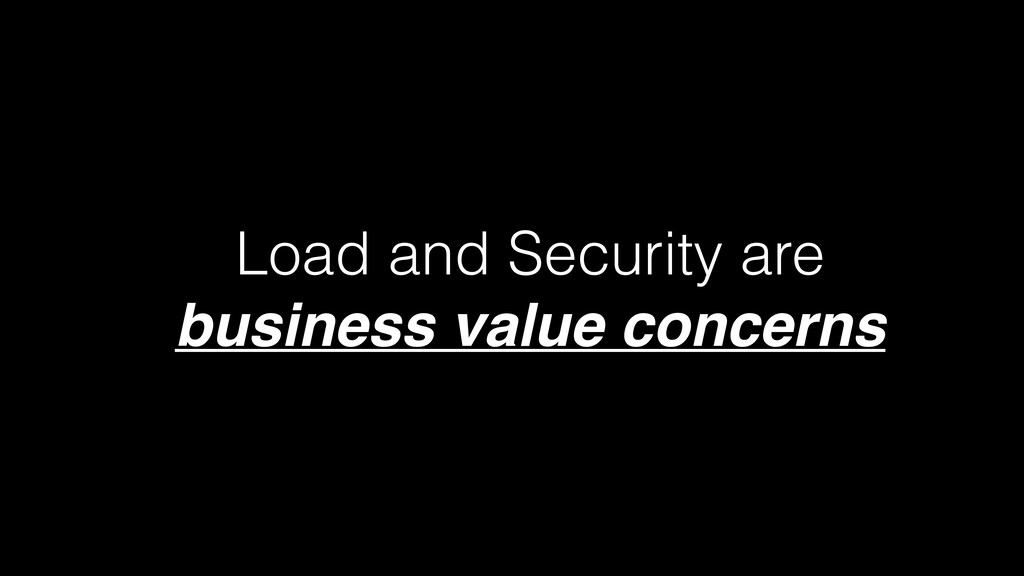 Load and Security are   business value concerns