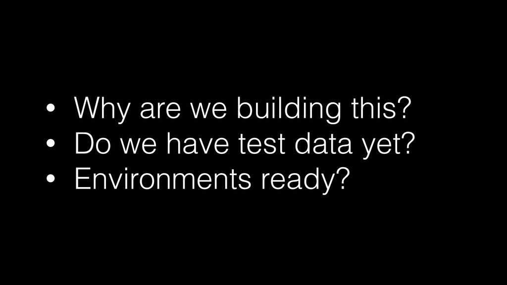 • Why are we building this?   • Do we have test...