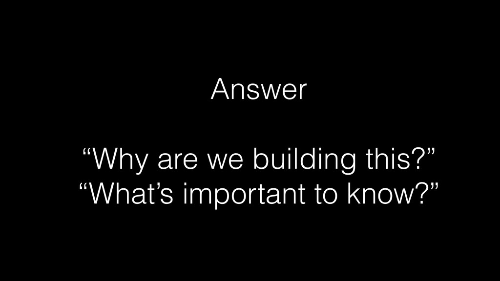 """Answer   """"Why are we building this?""""   """"What's ..."""