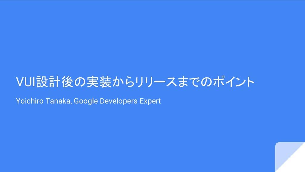 VUI設計後の実装からリリースまでのポイント Yoichiro Tanaka, Google ...