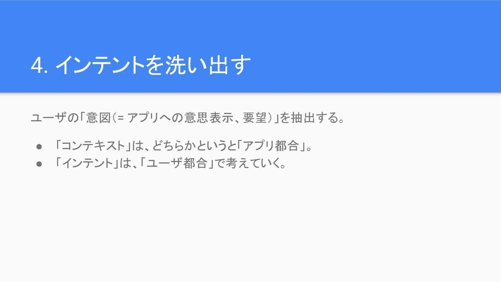 4. インテントを洗い出す ユーザの「意図(= アプリへの意思表示、要望)」を抽出する。 ● ...