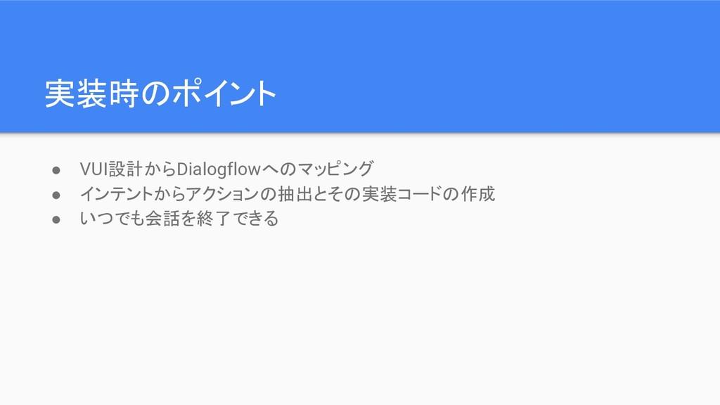 実装時のポイント ● VUI設計からDialogflowへのマッピング ● インテントからアク...