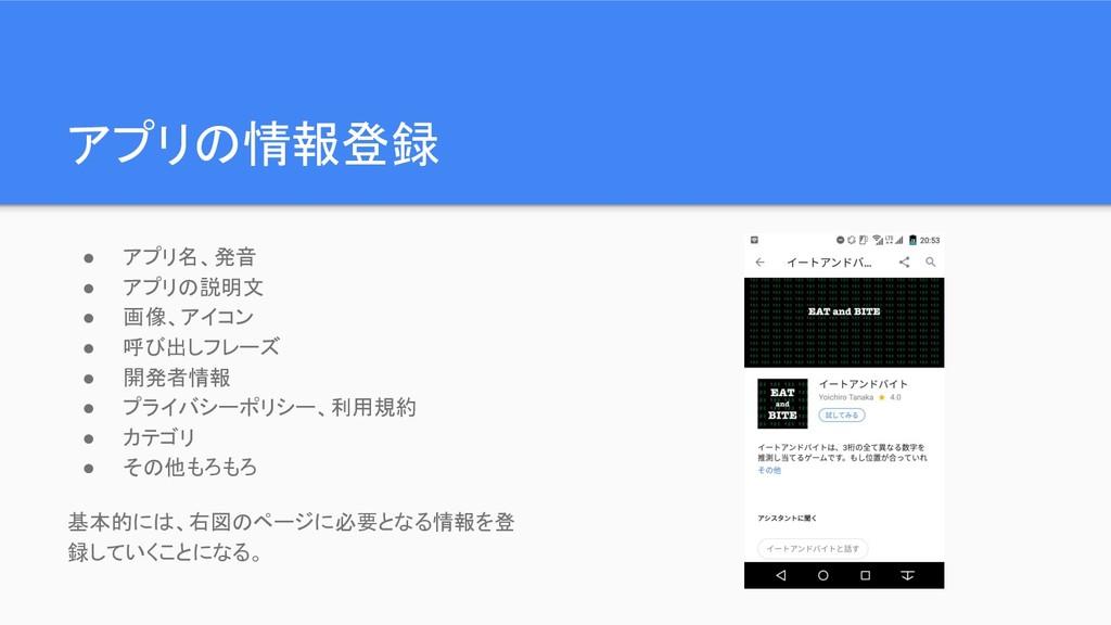 アプリの情報登録 ● アプリ名、発音 ● アプリの説明文 ● 画像、アイコン ● 呼び出しフレ...
