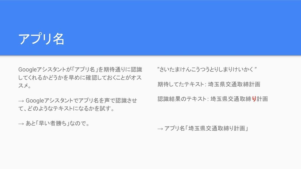 アプリ名 Googleアシスタントが「アプリ名」を期待通りに認識 してくれるかどうかを早めに確...