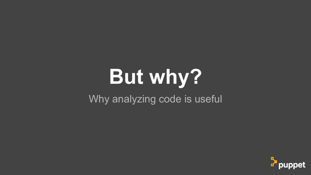 But why? Why analyzing code is useful