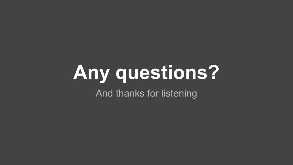 Any questions? And thanks for listening