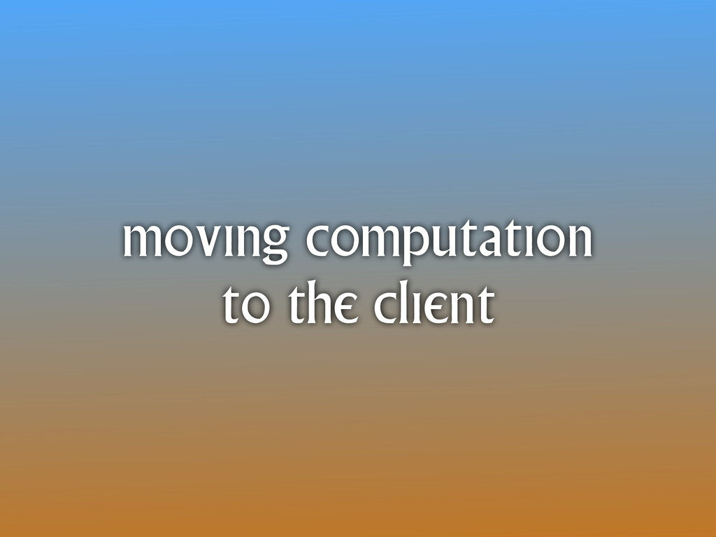 moving computation to the client