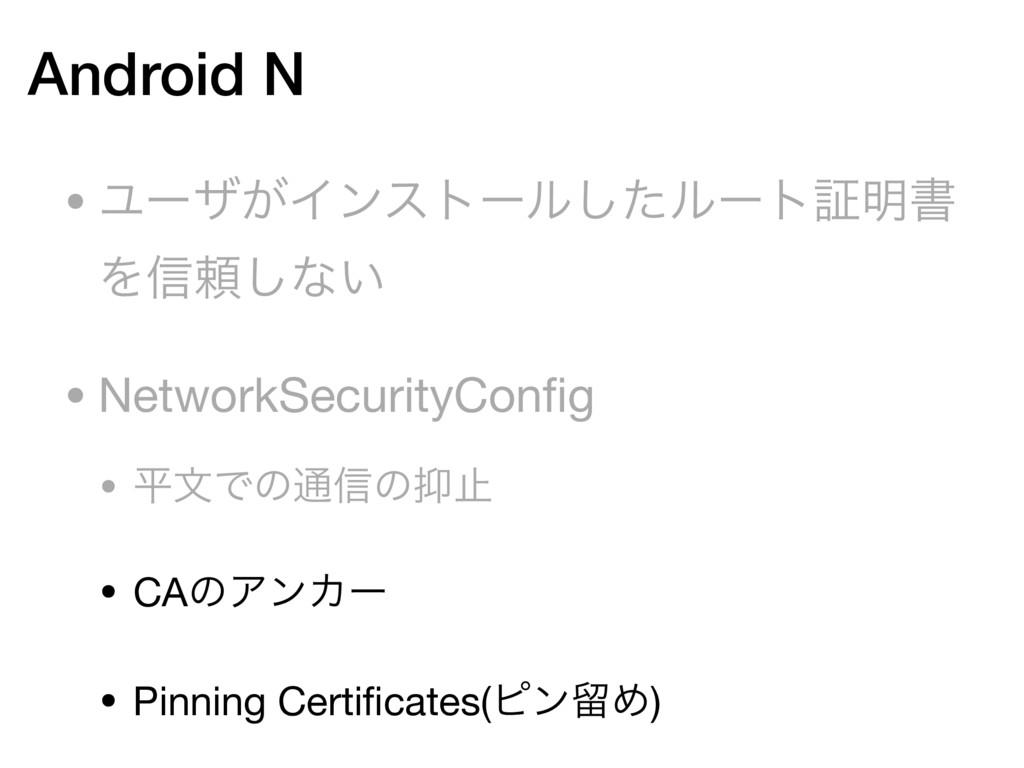 Android N • Ϣʔβ͕Πϯετʔϧͨ͠ϧʔτূ໌ॻ Λ৴པ͠ͳ͍  • Netwo...