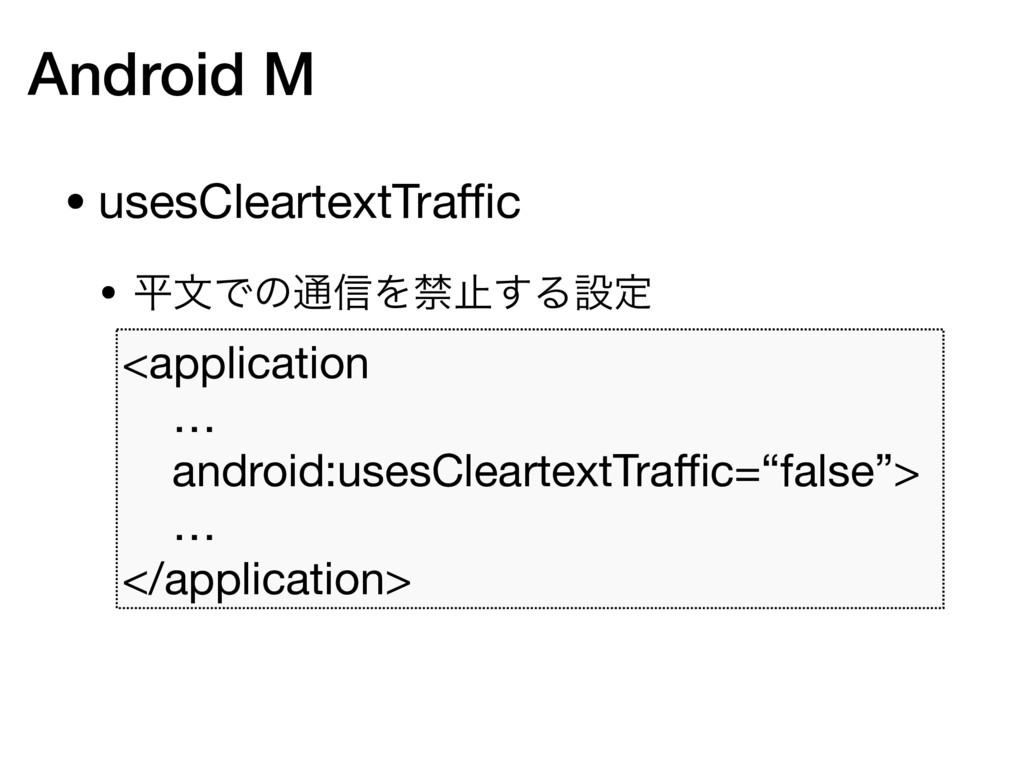 Android M • usesCleartextTraffic  • ฏจͰͷ௨৴Λېࢭ͢Δઃఆ...