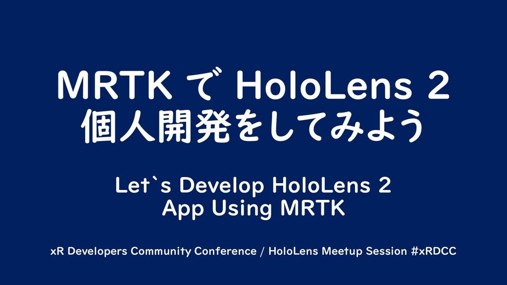 MRTK で HoloLens 2 個人開発をしてみよう Let`s Develop Holo...