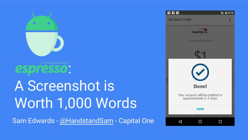 : A Screenshot is Worth 1,000 Words Sam Edwards...