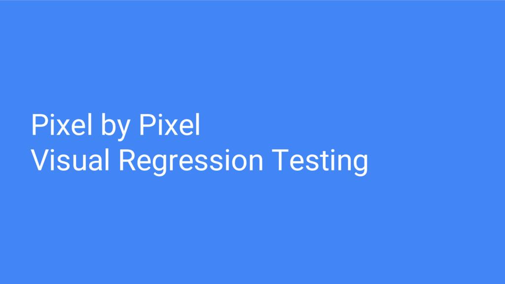 Pixel by Pixel Visual Regression Testing