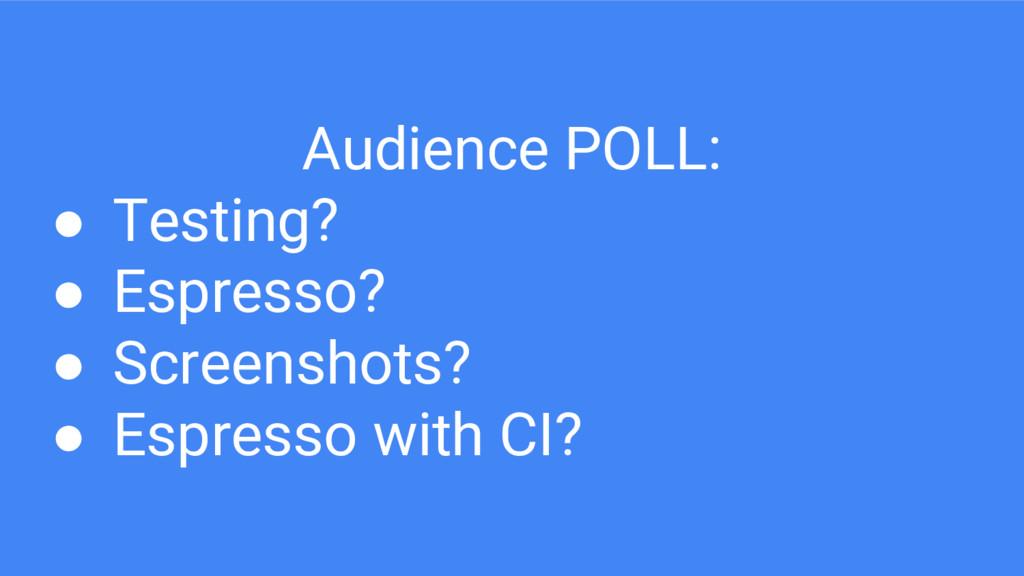 Audience POLL: ● Testing? ● Espresso? ● Screens...