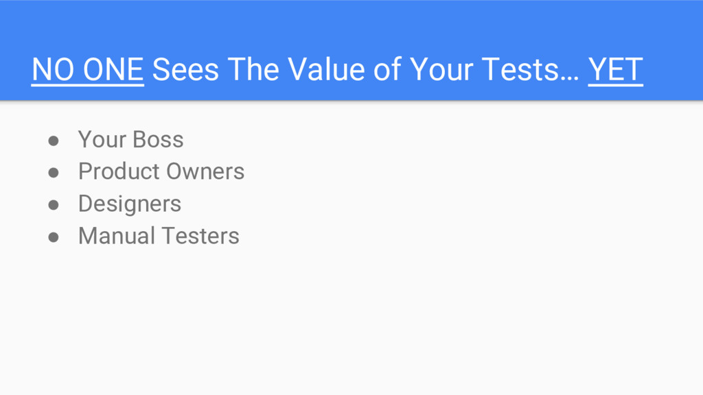 NO ONE Sees The Value of Your Tests… YET ● Your...
