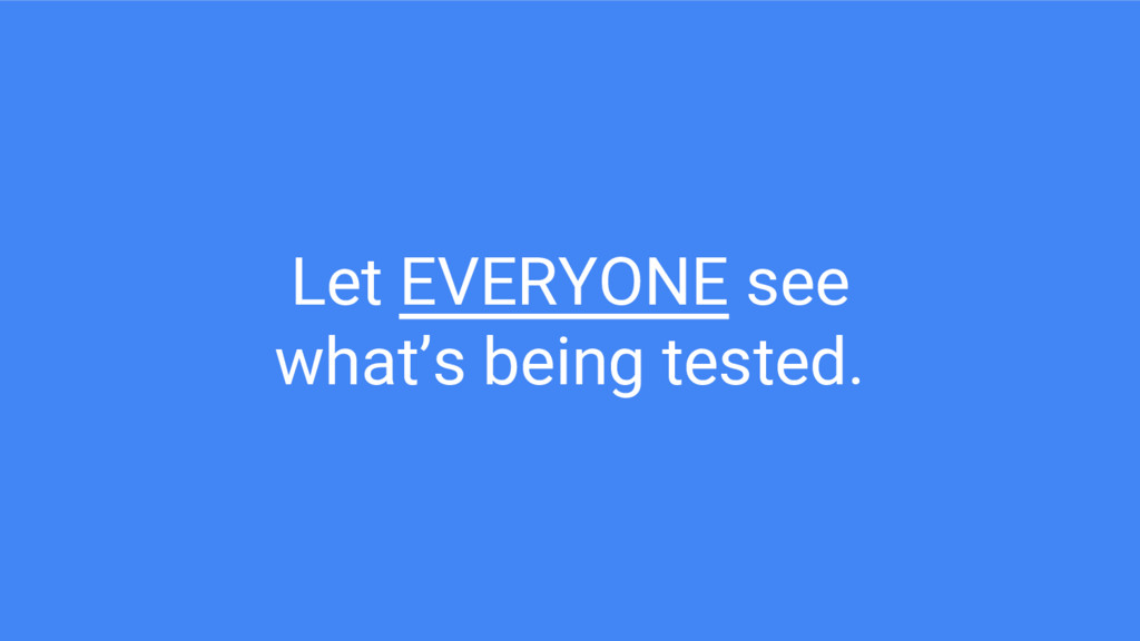 Let EVERYONE see what's being tested.