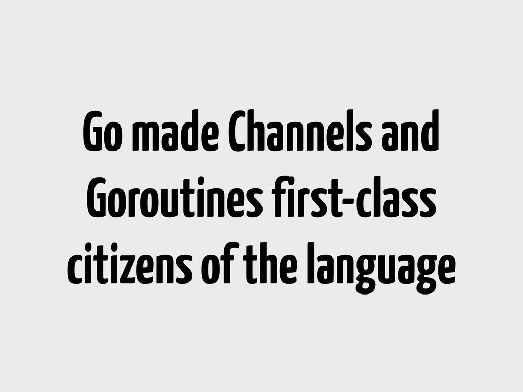 Go made Channels and Goroutines first-class cit...