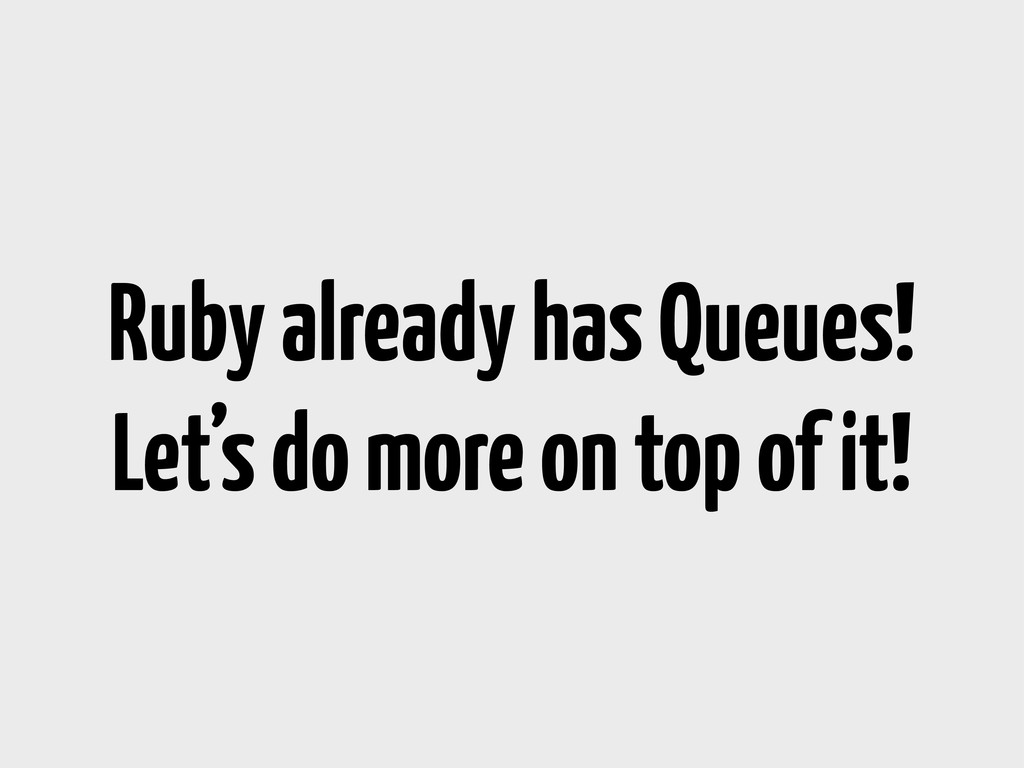 Ruby already has Queues! Let's do more on top o...
