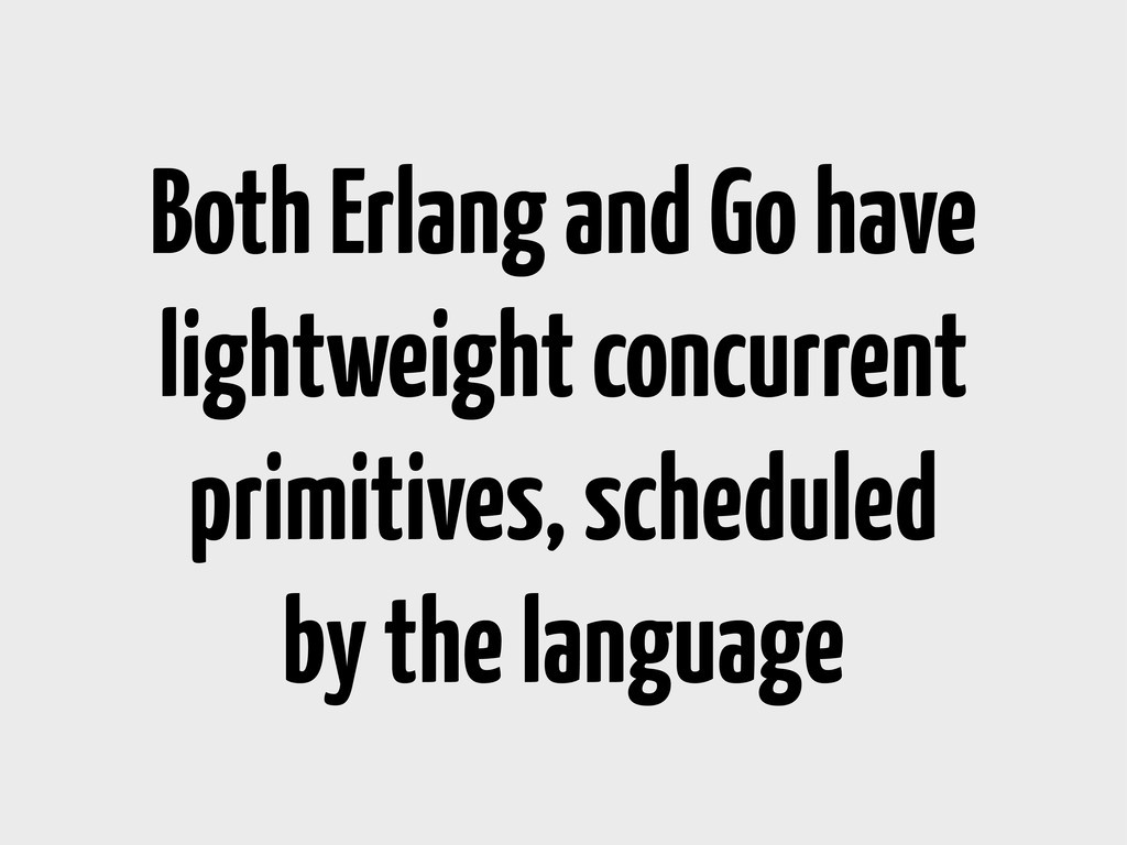 Both Erlang and Go have lightweight concurrent ...