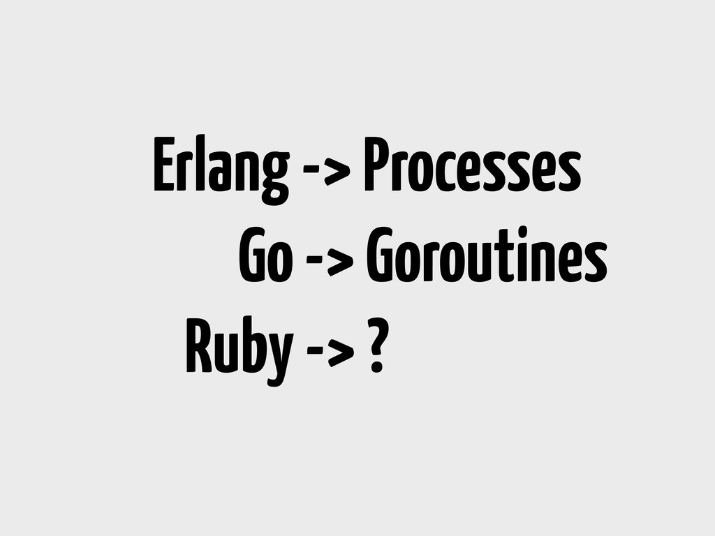 Erlang -> Processes Go -> Goroutines Ruby -> ?