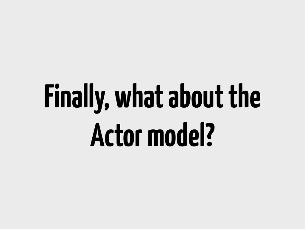 Finally, what about the Actor model?