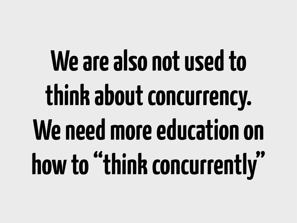 We are also not used to think about concurrency...