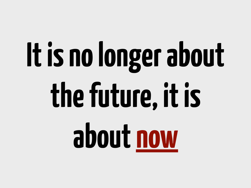 It is no longer about the future, it is about n...
