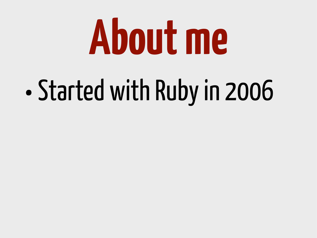 •Started with Ruby in 2006 About me