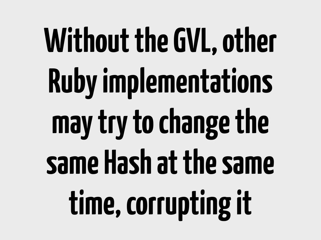 Without the GVL, other Ruby implementations may...