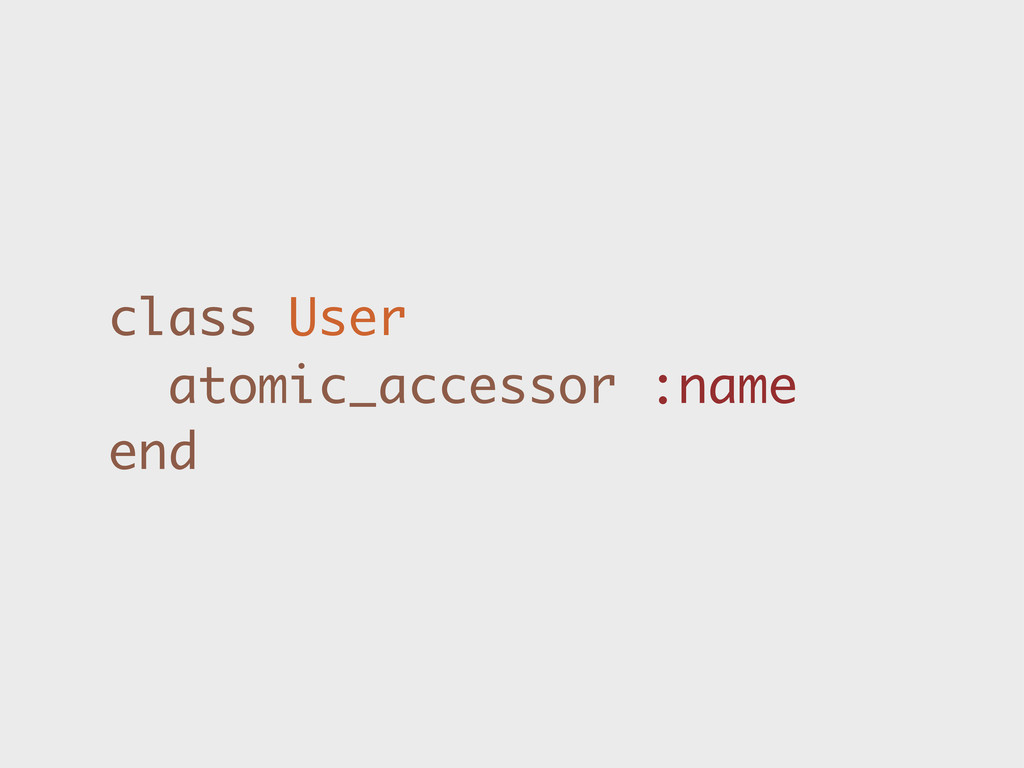 class User atomic_accessor :name end