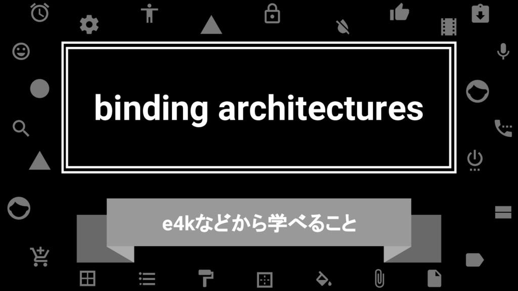 binding architectures e4kなどから学べること