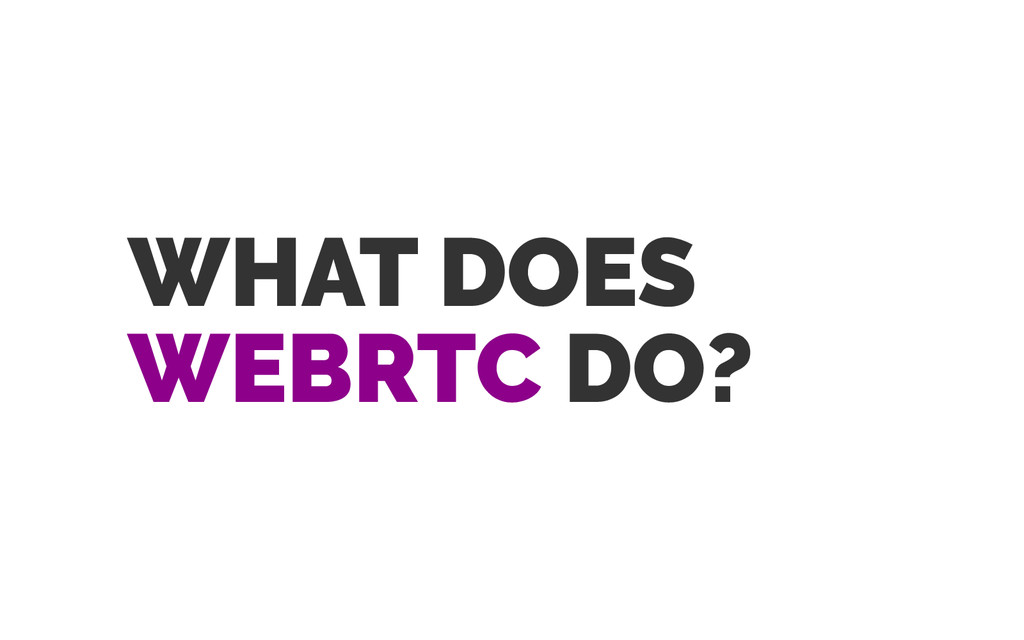 WHAT DOES WEBRTC DO?