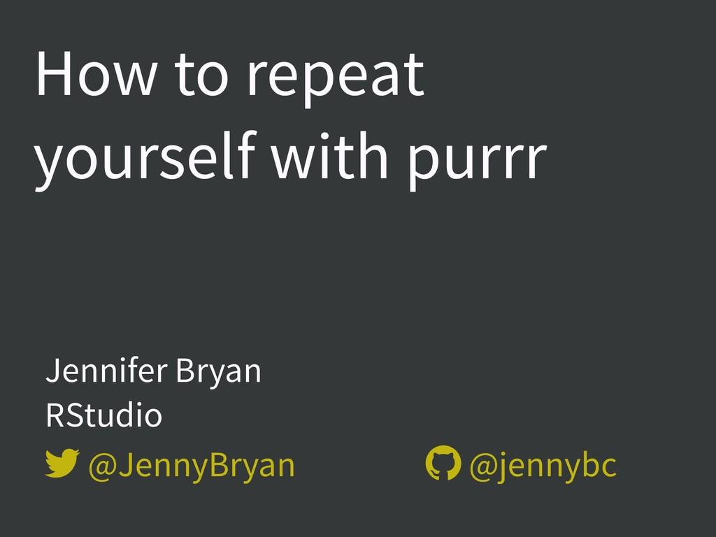 Jennifer Bryan  RStudio  @JennyBryan  @jenny...