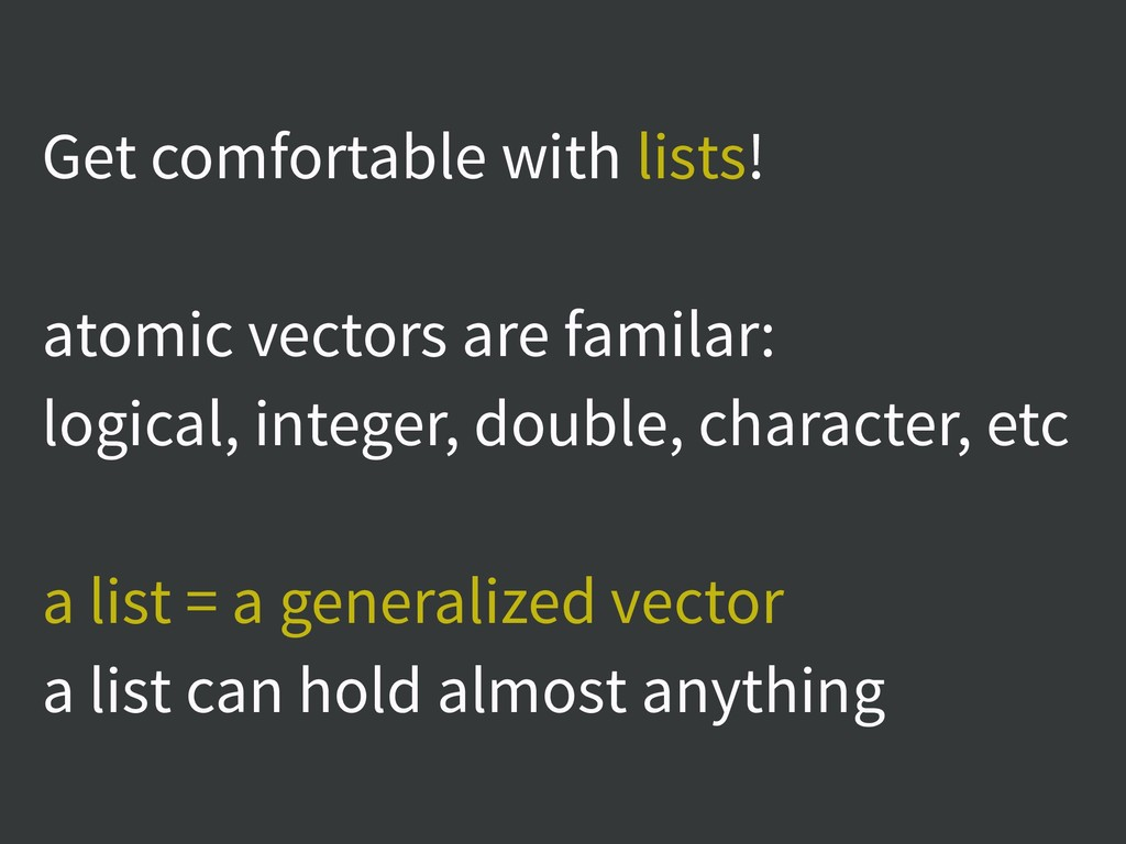 Get comfortable with lists! atomic vectors are ...