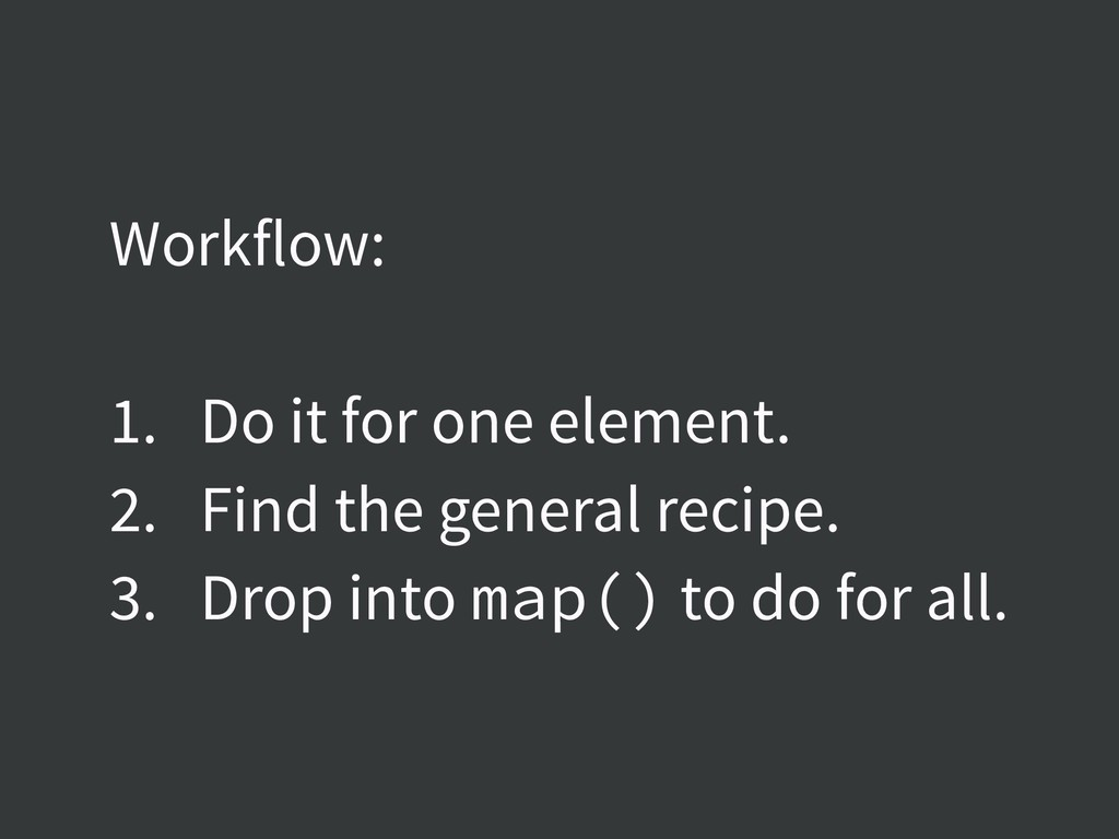Workflow: 1. Do it for one element. 2. Find the...