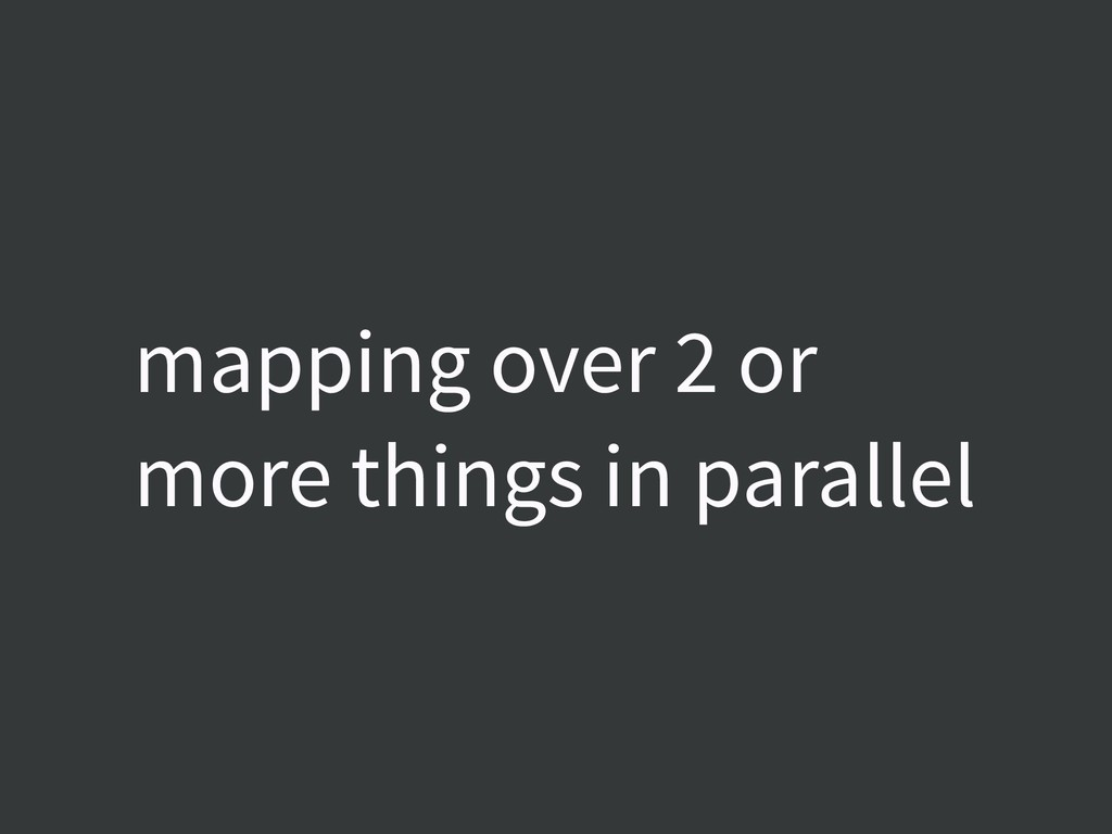 mapping over 2 or more things in parallel