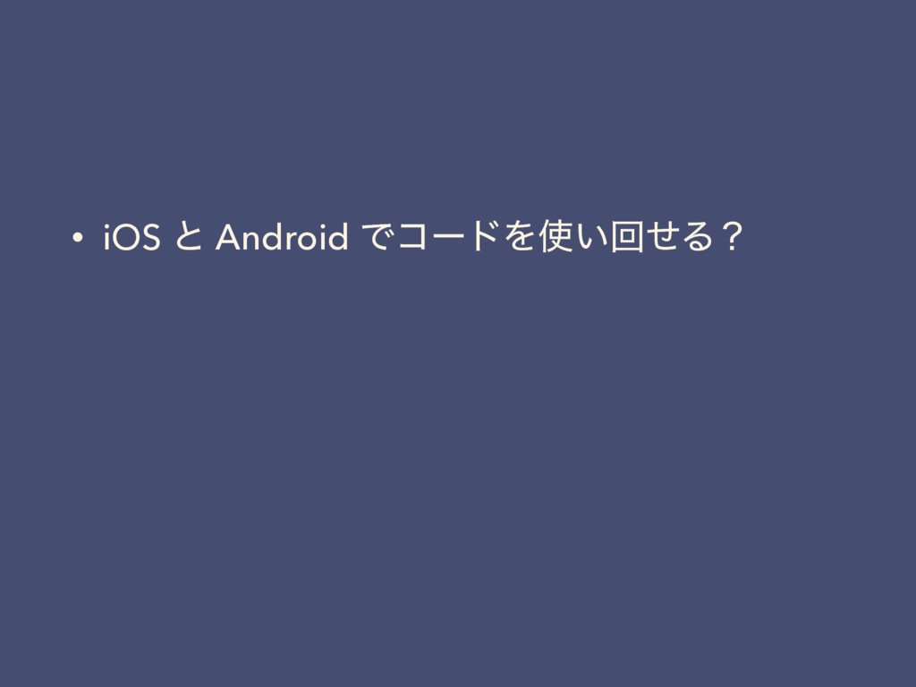 • iOS ͱ Android ͰίʔυΛ͍ճͤΔʁ