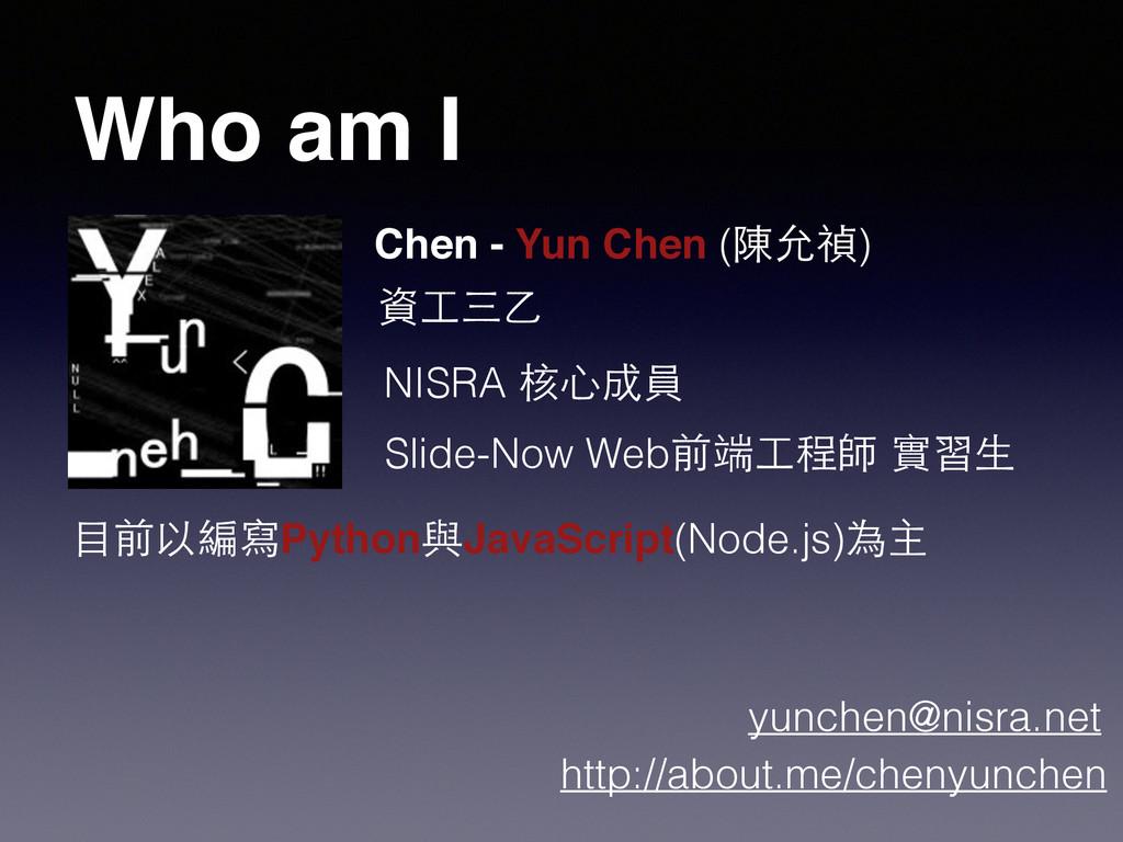 Who am I Chen - Yun Chen (陳允禎) 資⼯工三⼄乙 NISRA 核⼼心...
