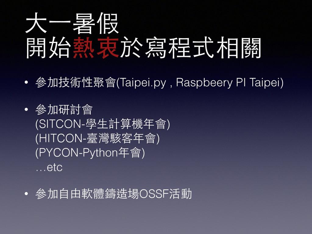 ⼤大⼀一暑假 開始熱衷於寫程式相關 • 參加技術性聚會(Taipei.py , Raspbee...