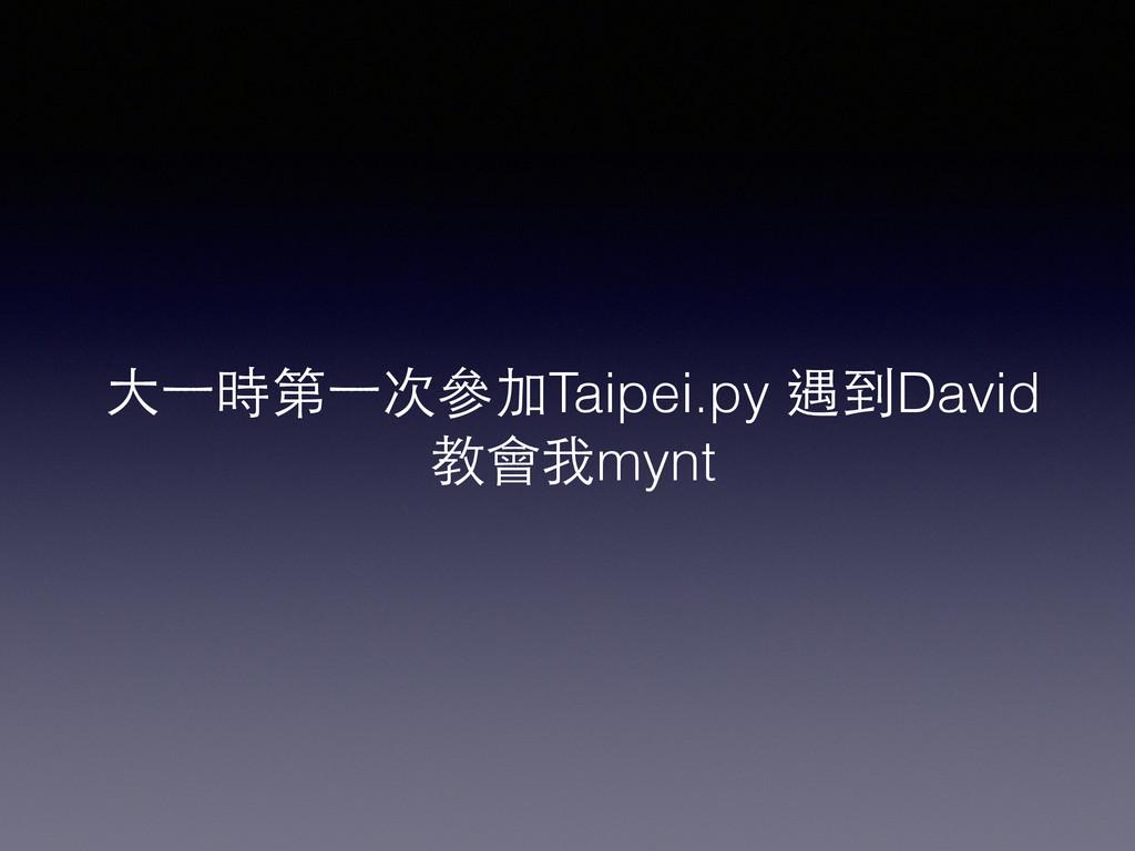 ⼤大⼀一時第⼀一次參加Taipei.py 遇到David 教會我mynt