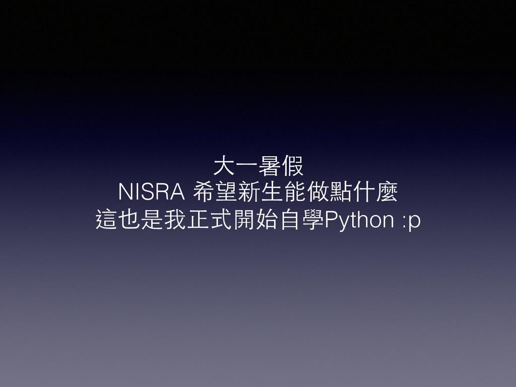 ⼤大⼀一暑假 NISRA 希望新⽣生能做點什麼 這也是我正式開始⾃自學Python :p