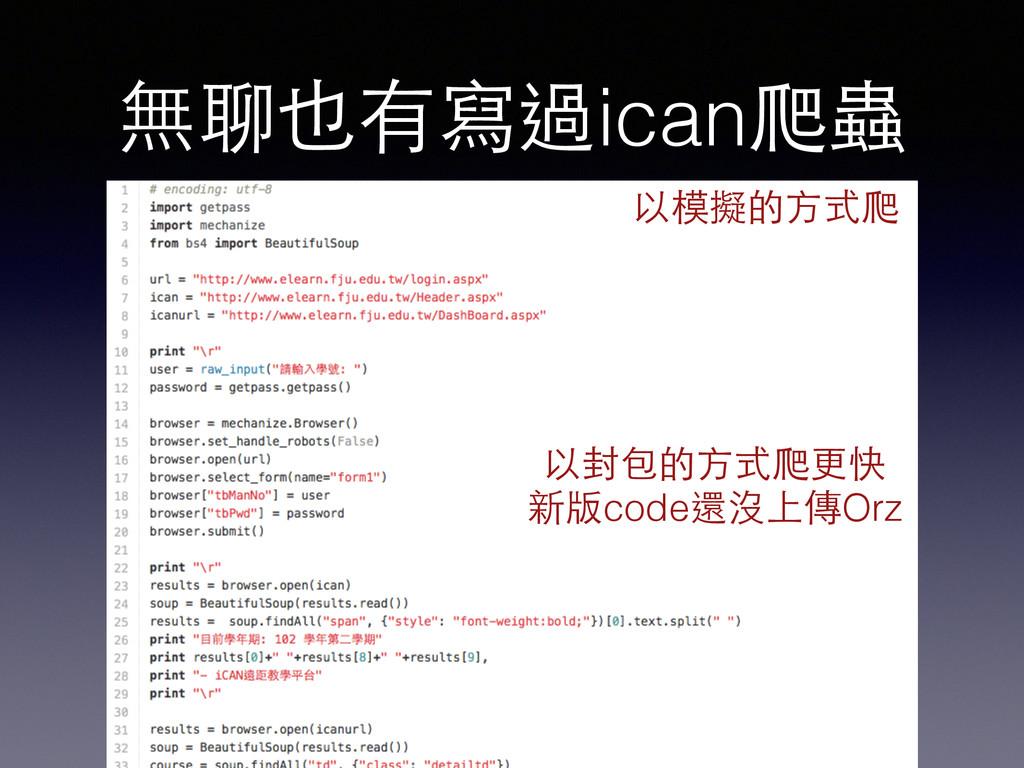 無聊也有寫過ican爬蟲 以封包的⽅方式爬更快 新版code還沒上傳Orz 以模擬的⽅方式爬