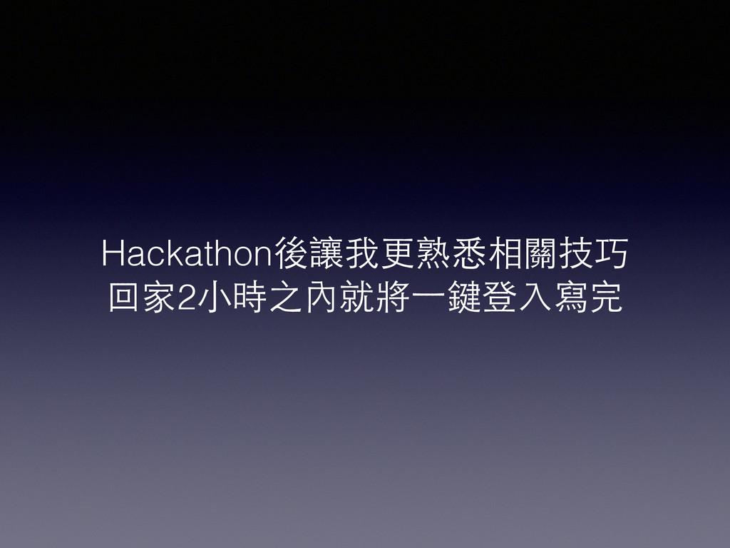 Hackathon後讓我更熟悉相關技巧 回家2⼩小時之內就將⼀一鍵登⼊入寫完