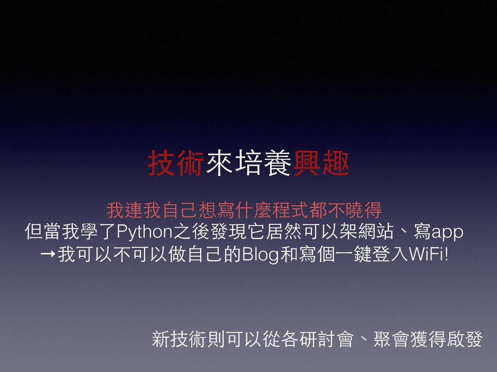 技術來培養興趣 我連我⾃自⼰己想寫什麼程式都不曉得 但當我學了Python之後發現它居然可以架...