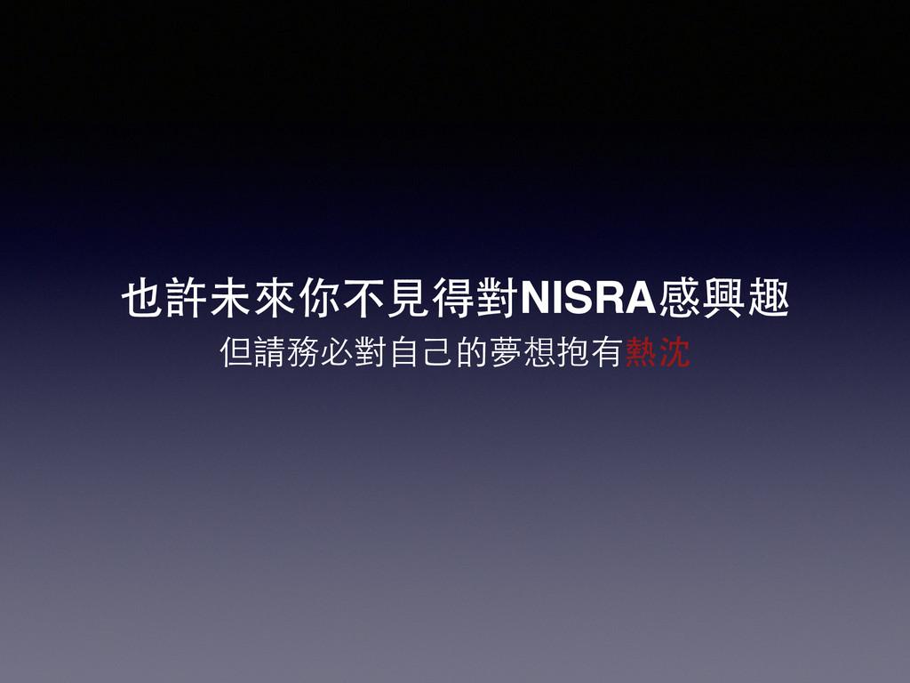 也許未來你不⾒見得對NISRA感興趣 但請務必對⾃自⼰己的夢想抱有熱沈