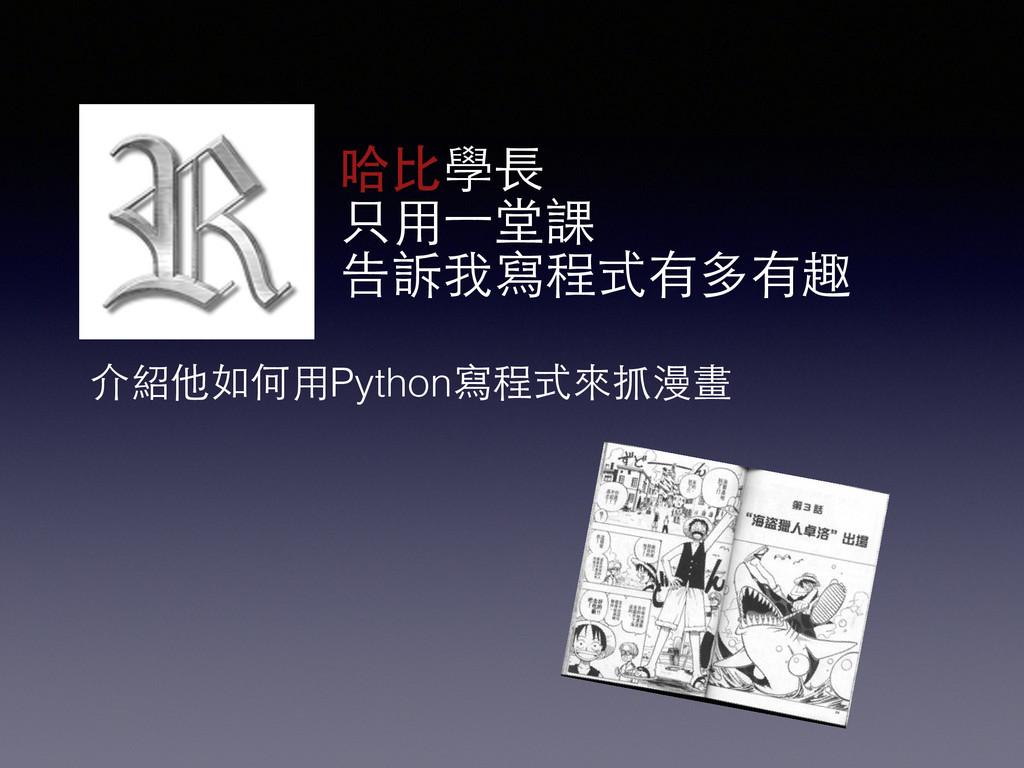 哈⽐比學⻑⾧長 只⽤用⼀一堂課 告訴我寫程式有多有趣 介紹他如何⽤用Python寫程式來抓漫畫