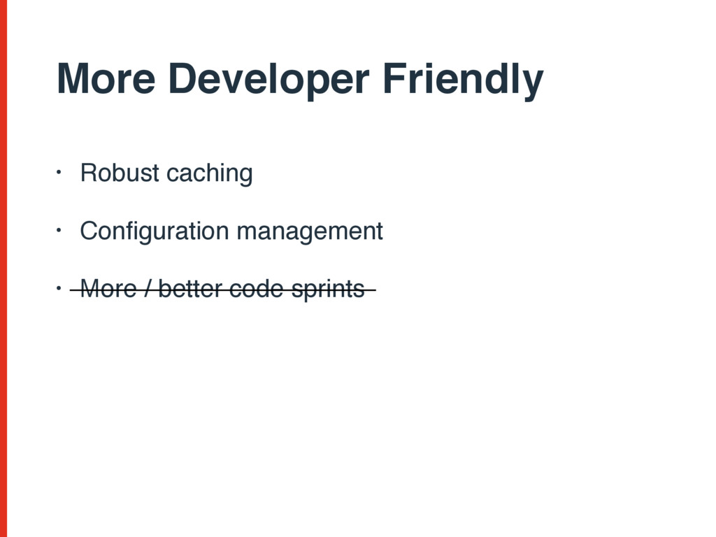 More Developer Friendly • Robust caching • Confi...